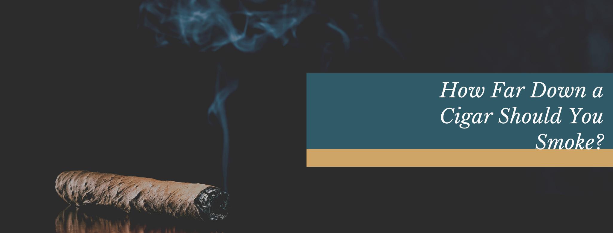 reads: how far down a cigar should you smoke?