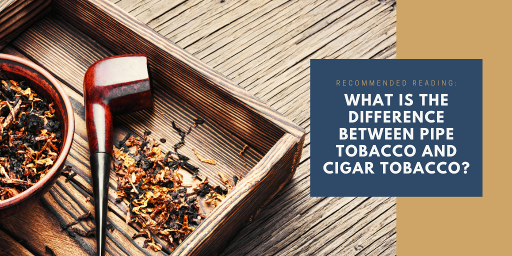 What is the difference between pipe tobaccp and cigar tobacco